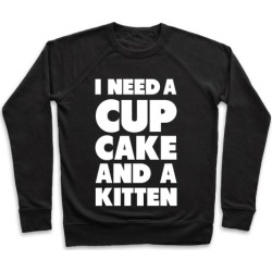 I Need a Cupcake and a Kitten Pullover from LookHUMAN