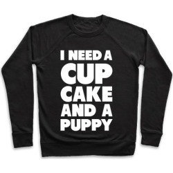 I Need A Cupcake And A Puppy Pullover from LookHUMAN