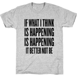 If What I Think Is Happening T-Shirt from LookHUMAN