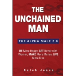 unchained man the alpha male 2 0 be more happy make more money get better w